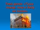 Туши пожар, пока в беду не попал
